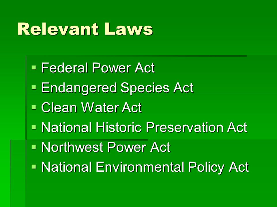 Relevant Laws  Federal Power Act  Endangered Species Act  Clean Water Act  National Historic Preservation Act  Northwest Power Act  National Environmental Policy Act