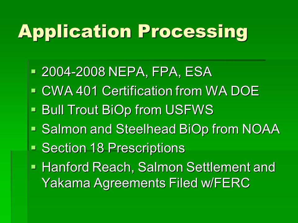 Application Processing  2004-2008 NEPA, FPA, ESA  CWA 401 Certification from WA DOE  Bull Trout BiOp from USFWS  Salmon and Steelhead BiOp from NO