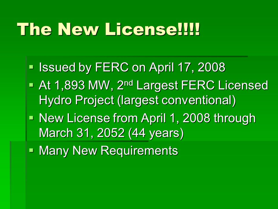 The New License!!!!  Issued by FERC on April 17, 2008  At 1,893 MW, 2 nd Largest FERC Licensed Hydro Project (largest conventional)  New License fr