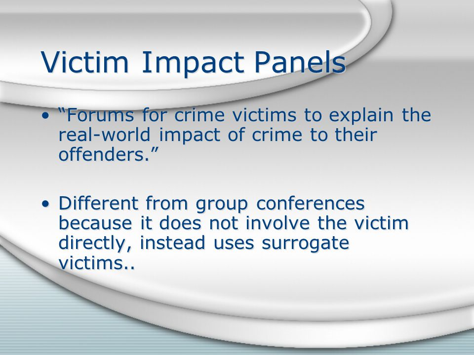 Victim Impact Panels Forums for crime victims to explain the real-world impact of crime to their offenders. Different from group conferences because it does not involve the victim directly, instead uses surrogate victims..