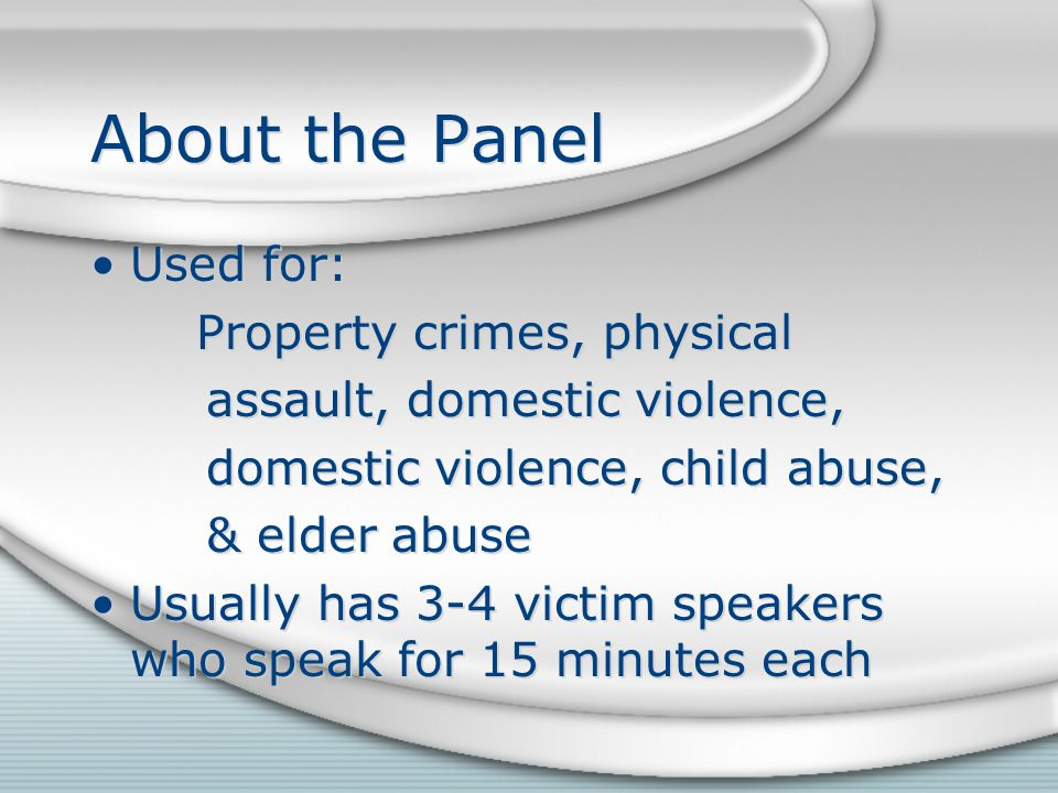 About the Panel Used for: Property crimes, physical assault, domestic violence, domestic violence, child abuse, & elder abuse Usually has 3-4 victim speakers who speak for 15 minutes each Used for: Property crimes, physical assault, domestic violence, domestic violence, child abuse, & elder abuse Usually has 3-4 victim speakers who speak for 15 minutes each