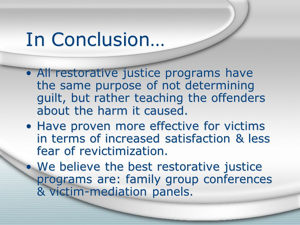 In Conclusion… All restorative justice programs have the same purpose of not determining guilt, but rather teaching the offenders about the harm it caused.