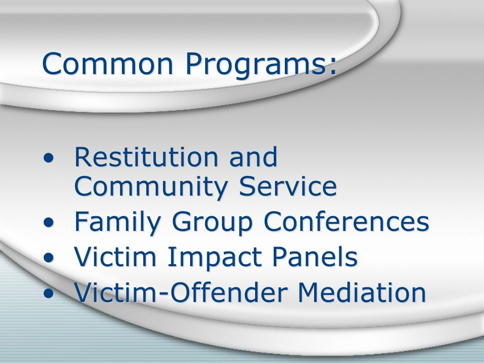 Common Programs: Restitution and Community Service Family Group Conferences Victim Impact Panels Victim-Offender Mediation Restitution and Community S