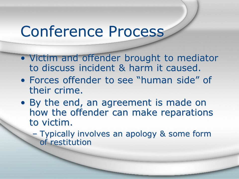 Conference Process Victim and offender brought to mediator to discuss incident & harm it caused.