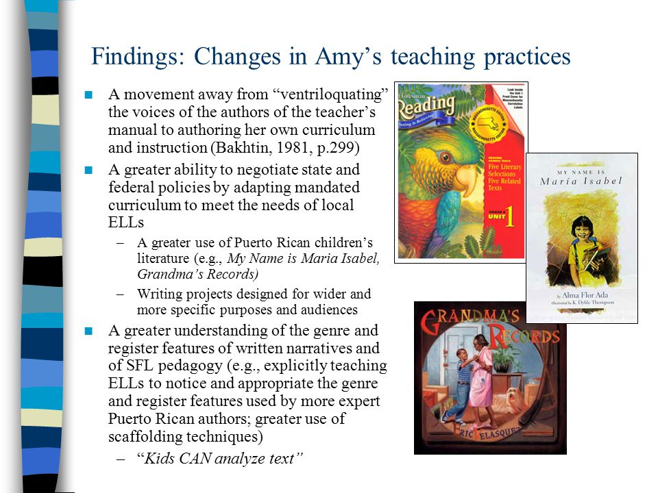 Findings: Changes in Amy's teaching practices A movement away from ventriloquating the voices of the authors of the teacher's manual to authoring her own curriculum and instruction (Bakhtin, 1981, p.299) A greater ability to negotiate state and federal policies by adapting mandated curriculum to meet the needs of local ELLs –A greater use of Puerto Rican children's literature (e.g., My Name is Maria Isabel, Grandma's Records) –Writing projects designed for wider and more specific purposes and audiences A greater understanding of the genre and register features of written narratives and of SFL pedagogy (e.g., explicitly teaching ELLs to notice and appropriate the genre and register features used by more expert Puerto Rican authors; greater use of scaffolding techniques) – Kids CAN analyze text