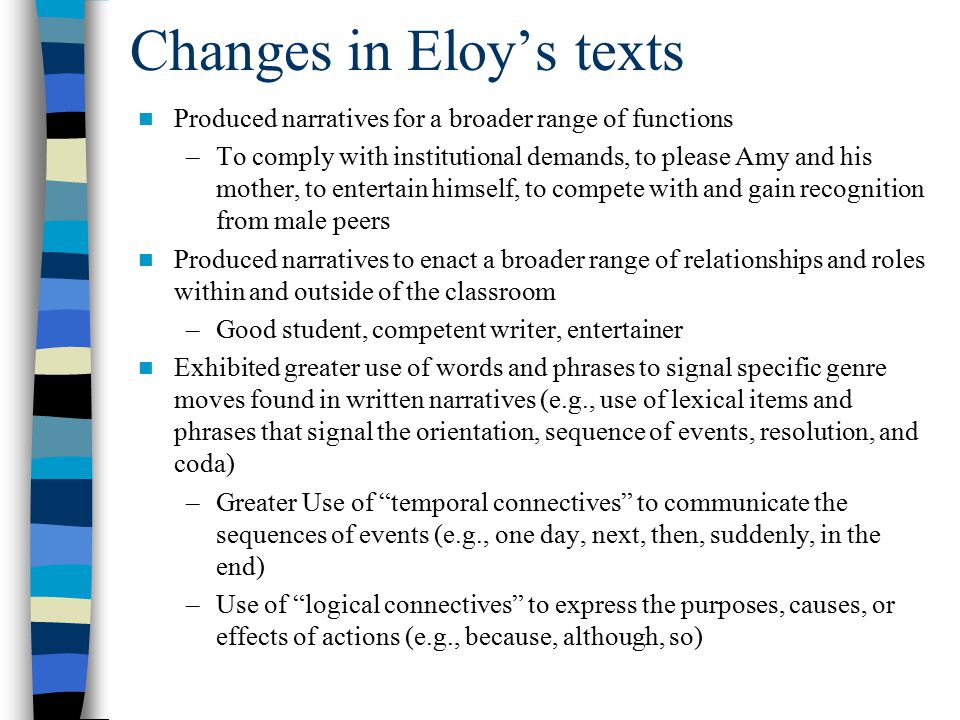 Changes in Eloy's texts Produced narratives for a broader range of functions –To comply with institutional demands, to please Amy and his mother, to entertain himself, to compete with and gain recognition from male peers Produced narratives to enact a broader range of relationships and roles within and outside of the classroom –Good student, competent writer, entertainer Exhibited greater use of words and phrases to signal specific genre moves found in written narratives (e.g., use of lexical items and phrases that signal the orientation, sequence of events, resolution, and coda) –Greater Use of temporal connectives to communicate the sequences of events (e.g., one day, next, then, suddenly, in the end) –Use of logical connectives to express the purposes, causes, or effects of actions (e.g., because, although, so)