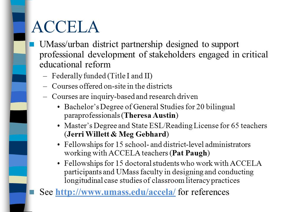 ACCELA UMass/urban district partnership designed to support professional development of stakeholders engaged in critical educational reform –Federally funded (Title I and II) –Courses offered on-site in the districts –Courses are inquiry-based and research driven Bachelor's Degree of General Studies for 20 bilingual paraprofessionals (Theresa Austin) Master's Degree and State ESL/Reading License for 65 teachers (Jerri Willett & Meg Gebhard) Fellowships for 15 school- and district-level administrators working with ACCELA teachers (Pat Paugh) Fellowships for 15 doctoral students who work with ACCELA participants and UMass faculty in designing and conducting longitudinal case studies of classroom literacy practices See http://www.umass.edu/accela/ for referenceshttp://www.umass.edu/accela/