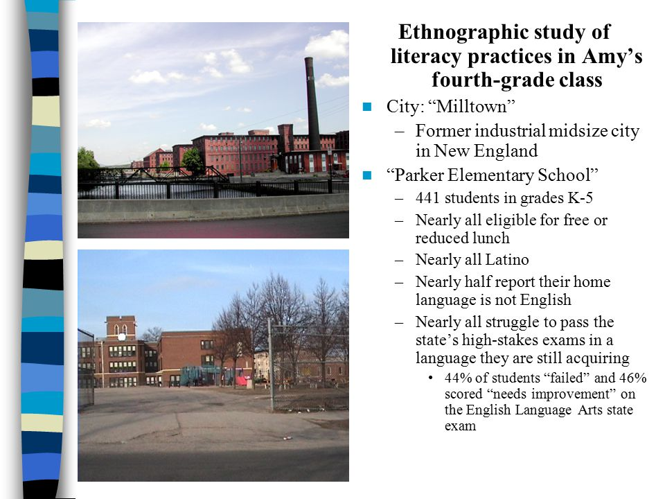 Jennie's 4th grade Ethnographic study of literacy practices in Amy's fourth-grade class City: Milltown –Former industrial midsize city in New England Parker Elementary School –441 students in grades K-5 –Nearly all eligible for free or reduced lunch –Nearly all Latino –Nearly half report their home language is not English –Nearly all struggle to pass the state's high-stakes exams in a language they are still acquiring 44% of students failed and 46% scored needs improvement on the English Language Arts state exam