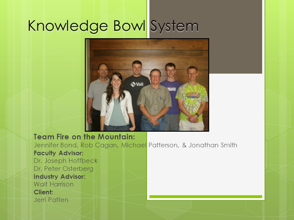 Knowledge Bowl System Team Fire on the Mountain: Jennifer Bond, Rob Cagan, Michael Patterson, & Jonathan Smith Faculty Advisor: Dr.