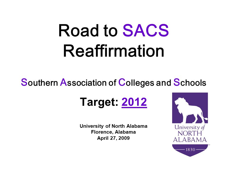 Road to SACS Reaffirmation S outhern A ssociation of C olleges and S chools Target: 2012 University of North Alabama Florence, Alabama April 27, 2009