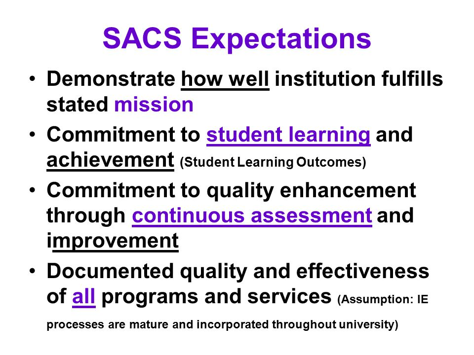 SACS Expectations Demonstrate how well institution fulfills stated mission Commitment to student learning and achievement (Student Learning Outcomes) Commitment to quality enhancement through continuous assessment and improvement Documented quality and effectiveness of all programs and services (Assumption: IE processes are mature and incorporated throughout university)