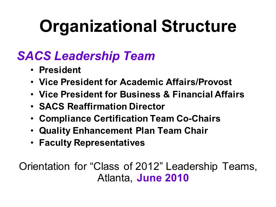 Organizational Structure SACS Leadership Team President Vice President for Academic Affairs/Provost Vice President for Business & Financial Affairs SACS Reaffirmation Director Compliance Certification Team Co-Chairs Quality Enhancement Plan Team Chair Faculty Representatives Orientation for Class of 2012 Leadership Teams, Atlanta, June 2010