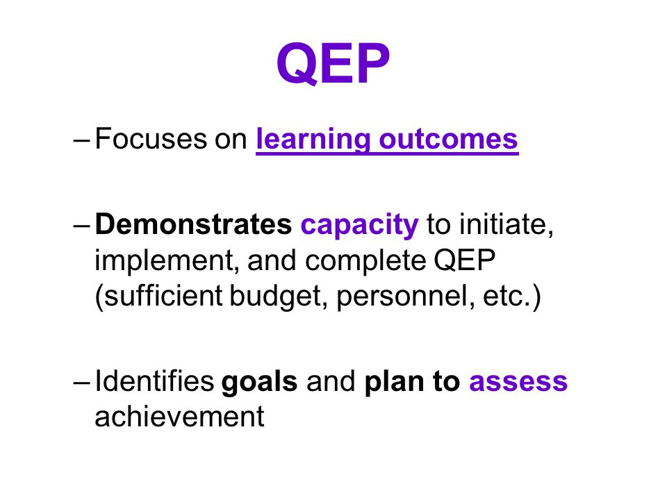 QEP –Focuses on learning outcomes –Demonstrates capacity to initiate, implement, and complete QEP (sufficient budget, personnel, etc.) –Identifies goals and plan to assess achievement