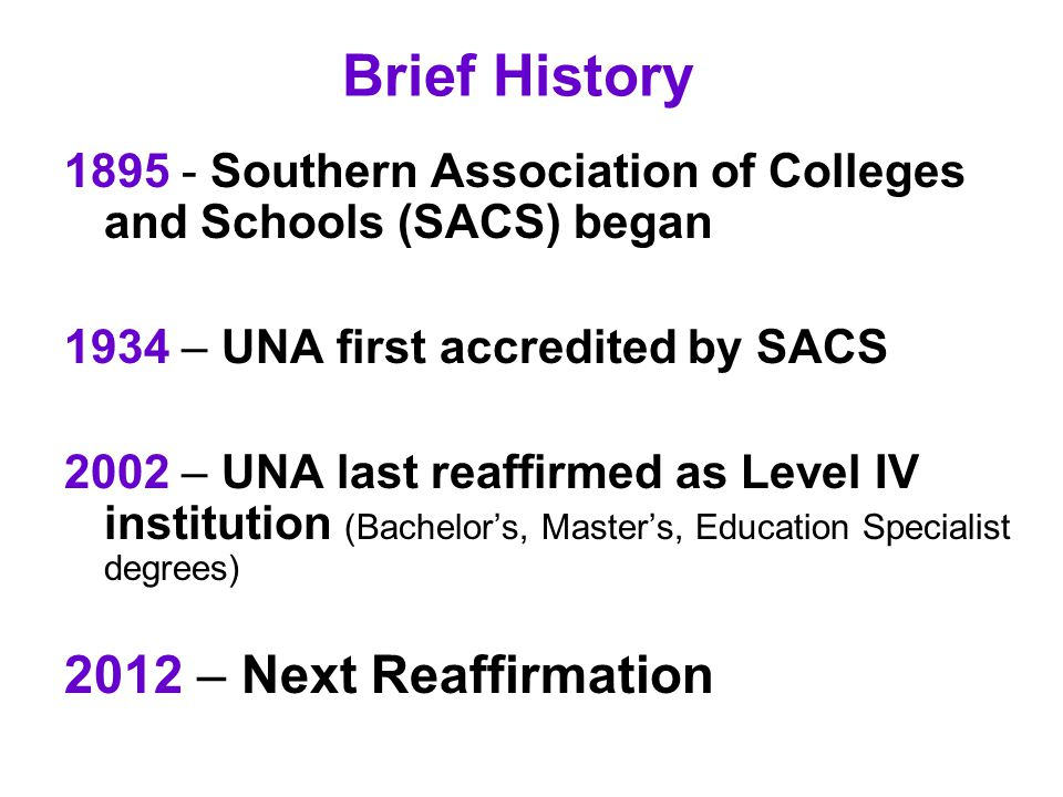 Brief History 1895 - Southern Association of Colleges and Schools (SACS) began 1934 – UNA first accredited by SACS 2002 – UNA last reaffirmed as Level IV institution (Bachelor's, Master's, Education Specialist degrees) 2012 – Next Reaffirmation