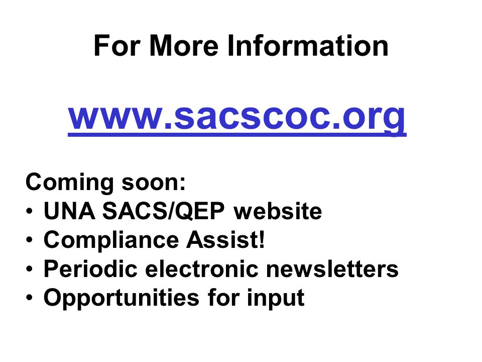 For More Information www.sacscoc.org Coming soon: UNA SACS/QEP website Compliance Assist.