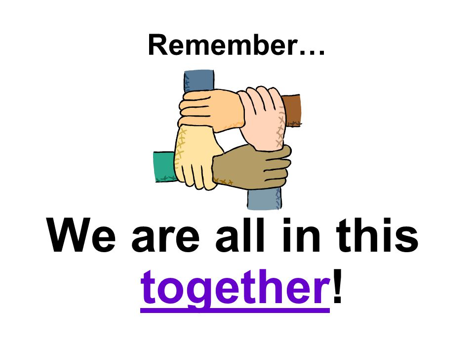 Remember… We are all in this together!