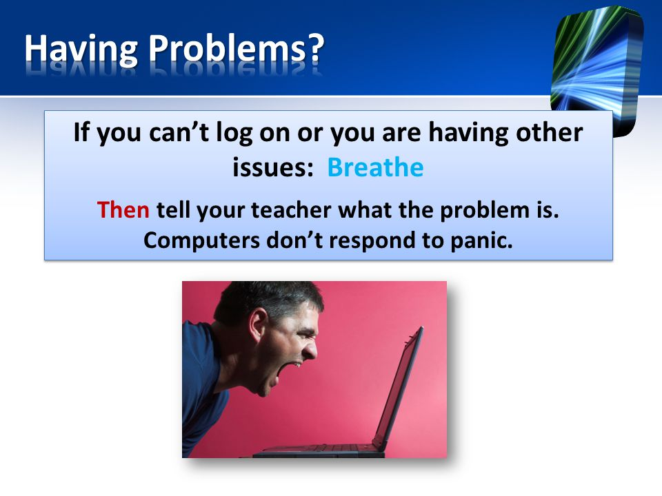 If you can't log on or you are having other issues: Breathe Then tell your teacher what the problem is.