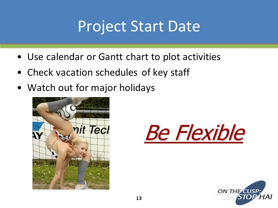 Project Start Date Use calendar or Gantt chart to plot activities Check vacation schedules of key staff Watch out for major holidays Be Flexible 13