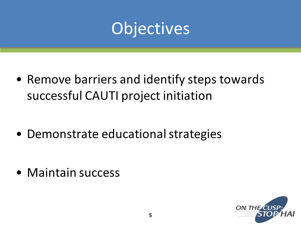 Remove barriers and identify steps towards successful CAUTI project initiation Demonstrate educational strategies Maintain success Objectives 5