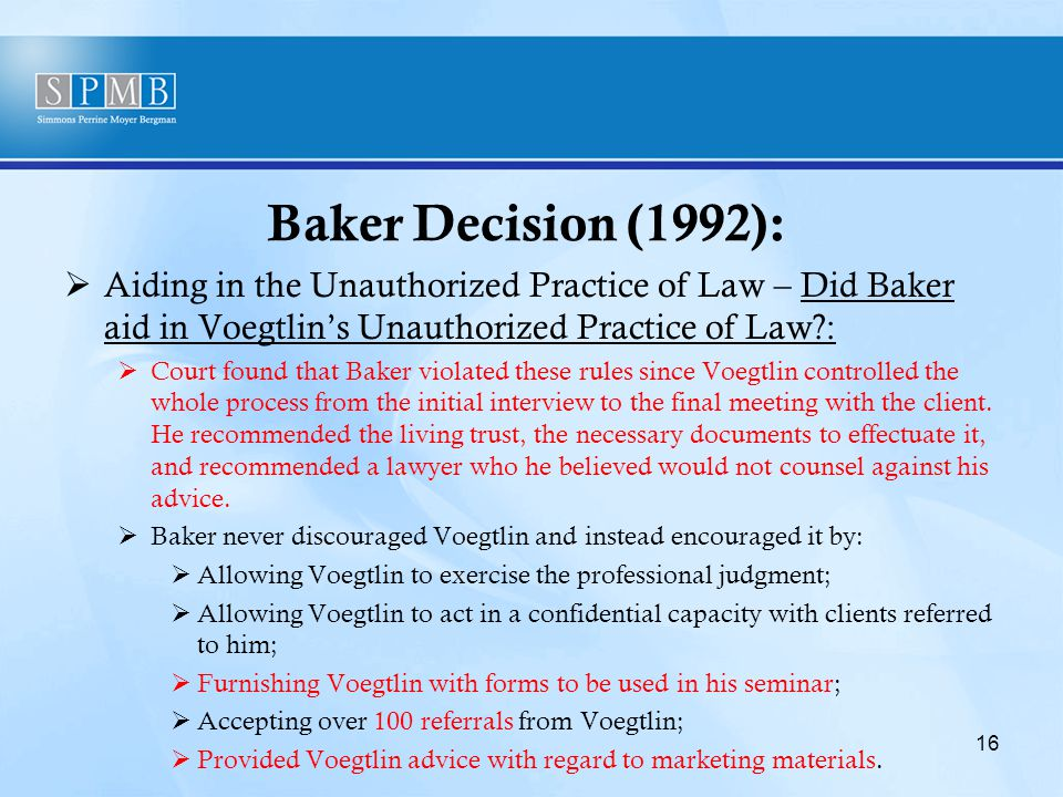 Baker Decision (1992):  Aiding in the Unauthorized Practice of Law – Did Baker aid in Voegtlin's Unauthorized Practice of Law :  Court found that Baker violated these rules since Voegtlin controlled the whole process from the initial interview to the final meeting with the client.