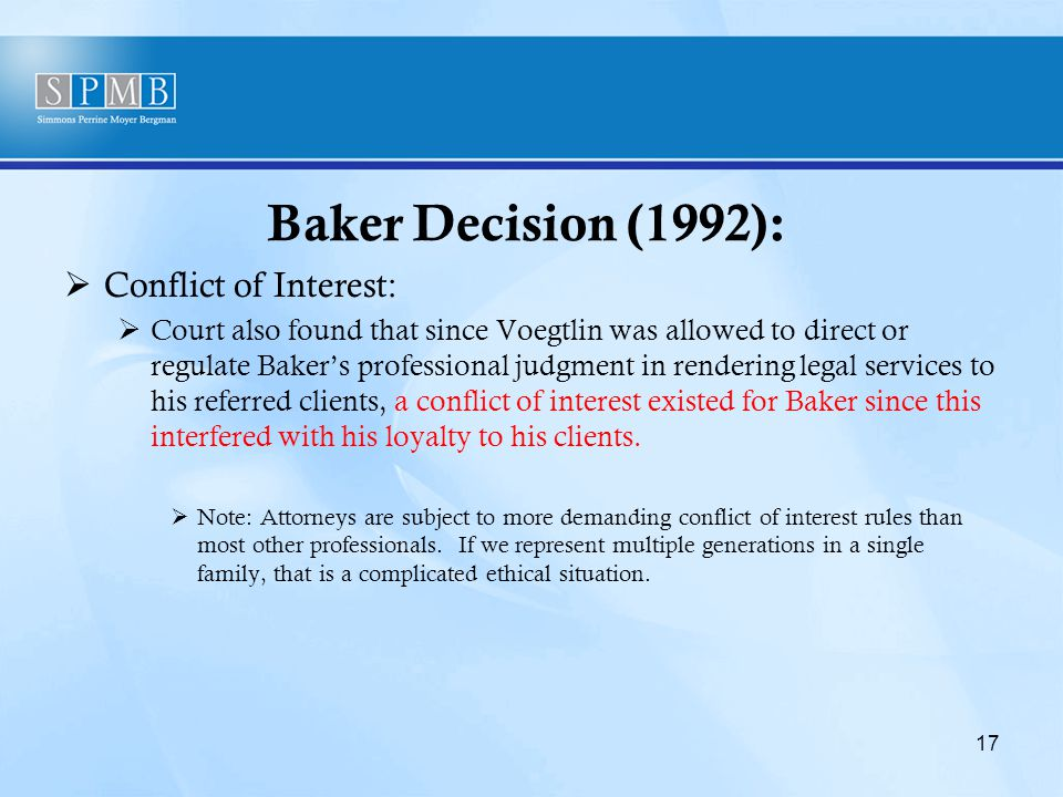 Baker Decision (1992):  Conflict of Interest:  Court also found that since Voegtlin was allowed to direct or regulate Baker's professional judgment in rendering legal services to his referred clients, a conflict of interest existed for Baker since this interfered with his loyalty to his clients.