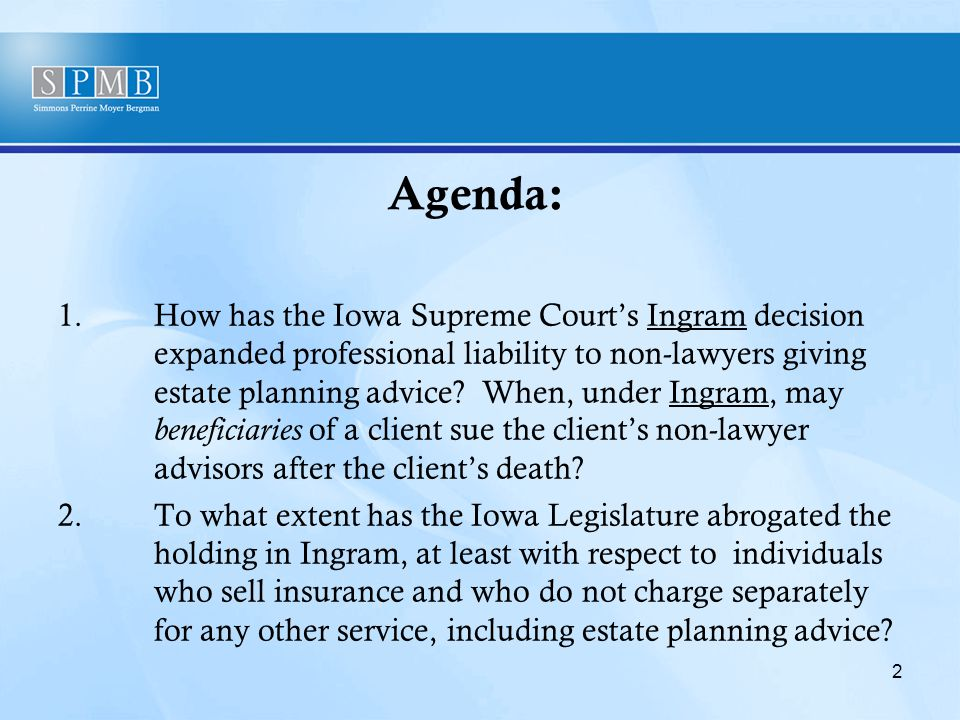 Agenda: 1.How has the Iowa Supreme Court's Ingram decision expanded professional liability to non-lawyers giving estate planning advice.