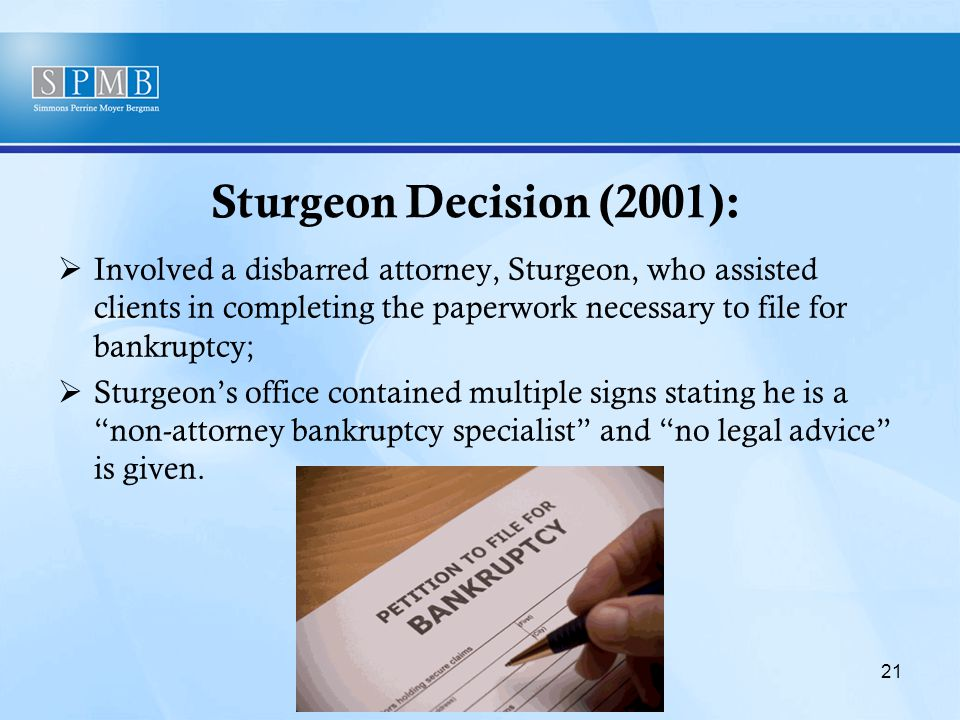 Sturgeon Decision (2001):  Involved a disbarred attorney, Sturgeon, who assisted clients in completing the paperwork necessary to file for bankruptcy;  Sturgeon's office contained multiple signs stating he is a non-attorney bankruptcy specialist and no legal advice is given.