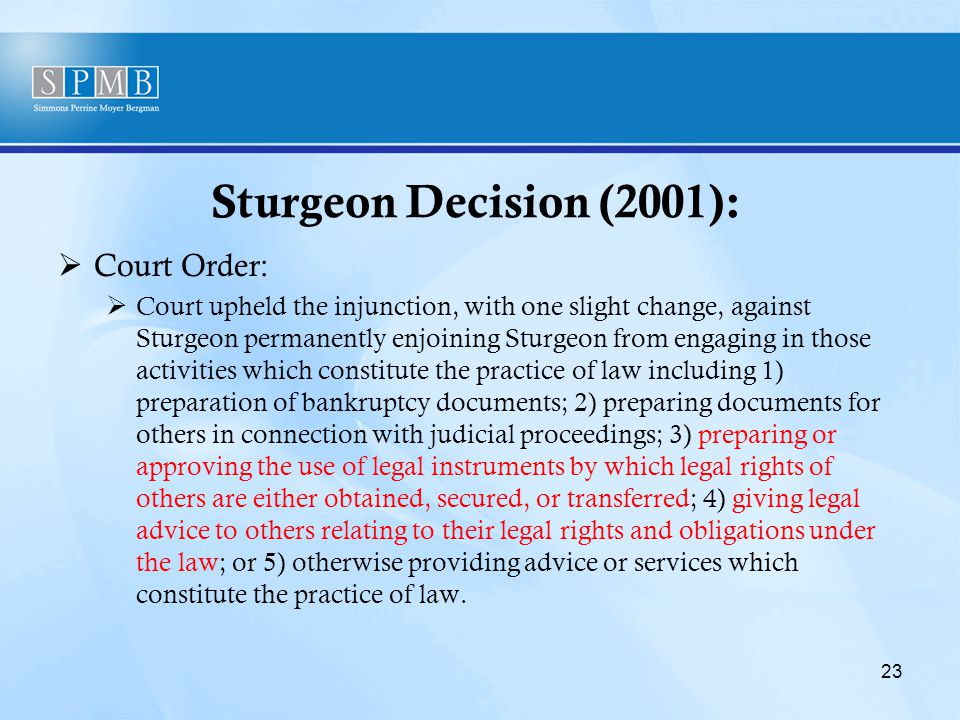 Sturgeon Decision (2001):  Court Order:  Court upheld the injunction, with one slight change, against Sturgeon permanently enjoining Sturgeon from engaging in those activities which constitute the practice of law including 1) preparation of bankruptcy documents; 2) preparing documents for others in connection with judicial proceedings; 3) preparing or approving the use of legal instruments by which legal rights of others are either obtained, secured, or transferred; 4) giving legal advice to others relating to their legal rights and obligations under the law; or 5) otherwise providing advice or services which constitute the practice of law.