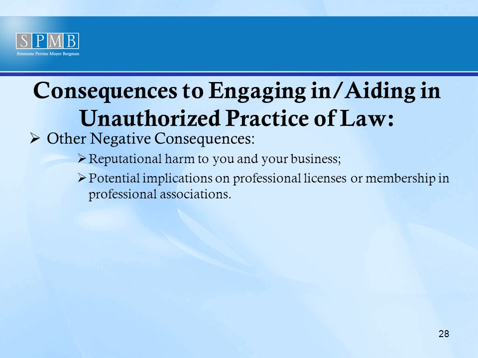 Consequences to Engaging in/Aiding in Unauthorized Practice of Law:  Other Negative Consequences:  Reputational harm to you and your business;  Potential implications on professional licenses or membership in professional associations.