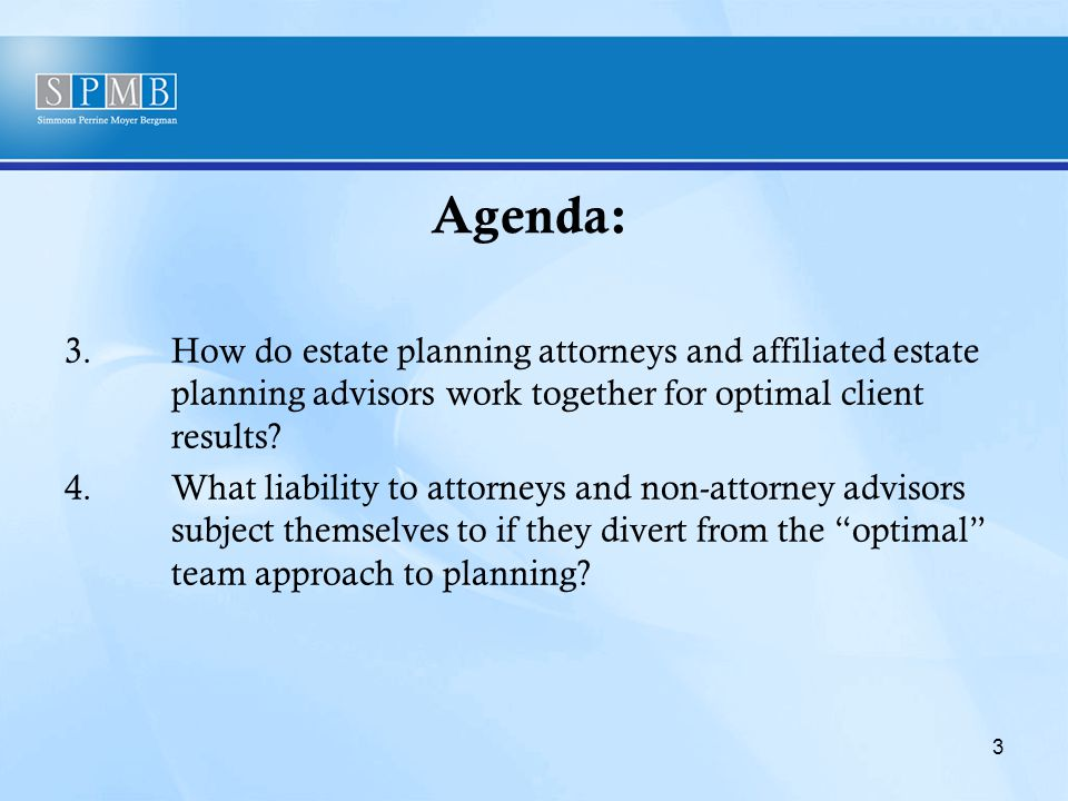 Agenda: 3.How do estate planning attorneys and affiliated estate planning advisors work together for optimal client results.