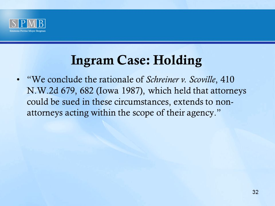"""Ingram Case: Holding """"We conclude the rationale of Schreiner v. Scoville, 410 N.W.2d 679, 682 (Iowa 1987), which held that attorneys could be sued in"""