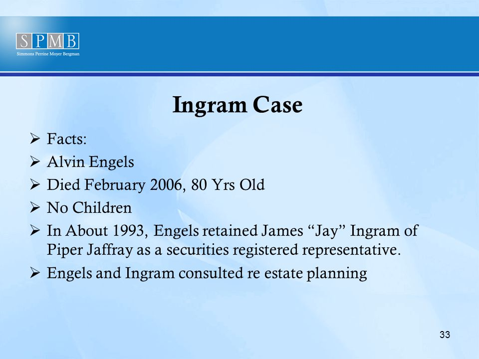 Ingram Case  Facts:  Alvin Engels  Died February 2006, 80 Yrs Old  No Children  In About 1993, Engels retained James Jay Ingram of Piper Jaffray as a securities registered representative.