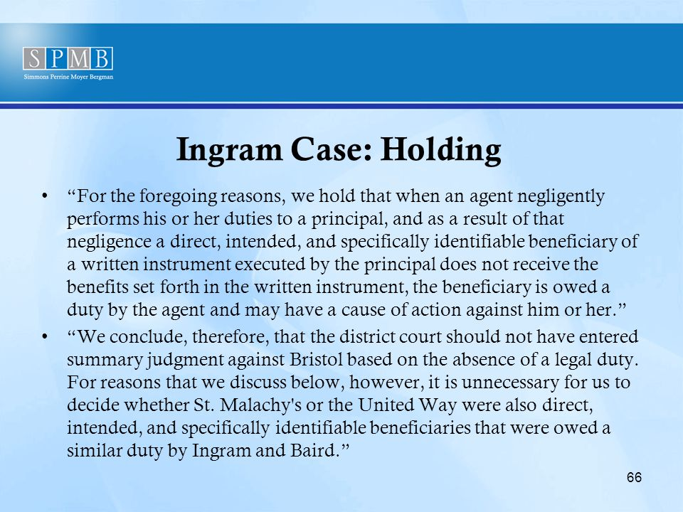 Ingram Case: Holding For the foregoing reasons, we hold that when an agent negligently performs his or her duties to a principal, and as a result of that negligence a direct, intended, and specifically identifiable beneficiary of a written instrument executed by the principal does not receive the benefits set forth in the written instrument, the beneficiary is owed a duty by the agent and may have a cause of action against him or her. We conclude, therefore, that the district court should not have entered summary judgment against Bristol based on the absence of a legal duty.