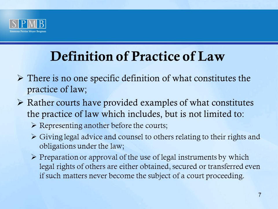 Definition of Practice of Law  There is no one specific definition of what constitutes the practice of law;  Rather courts have provided examples of what constitutes the practice of law which includes, but is not limited to:  Representing another before the courts;  Giving legal advice and counsel to others relating to their rights and obligations under the law;  Preparation or approval of the use of legal instruments by which legal rights of others are either obtained, secured or transferred even if such matters never become the subject of a court proceeding.