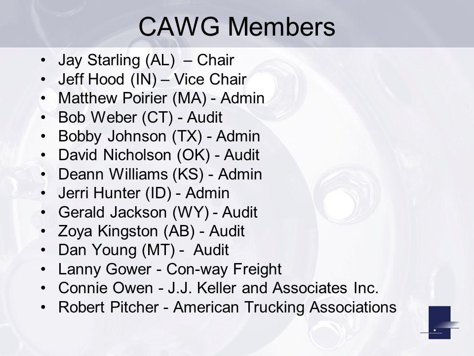CAWG Members Jay Starling (AL) – Chair Jeff Hood (IN) – Vice Chair Matthew Poirier (MA) - Admin Bob Weber (CT) - Audit Bobby Johnson (TX) - Admin David Nicholson (OK) - Audit Deann Williams (KS) - Admin Jerri Hunter (ID) - Admin Gerald Jackson (WY) - Audit Zoya Kingston (AB) - Audit Dan Young (MT) - Audit Lanny Gower - Con-way Freight Connie Owen - J.J.