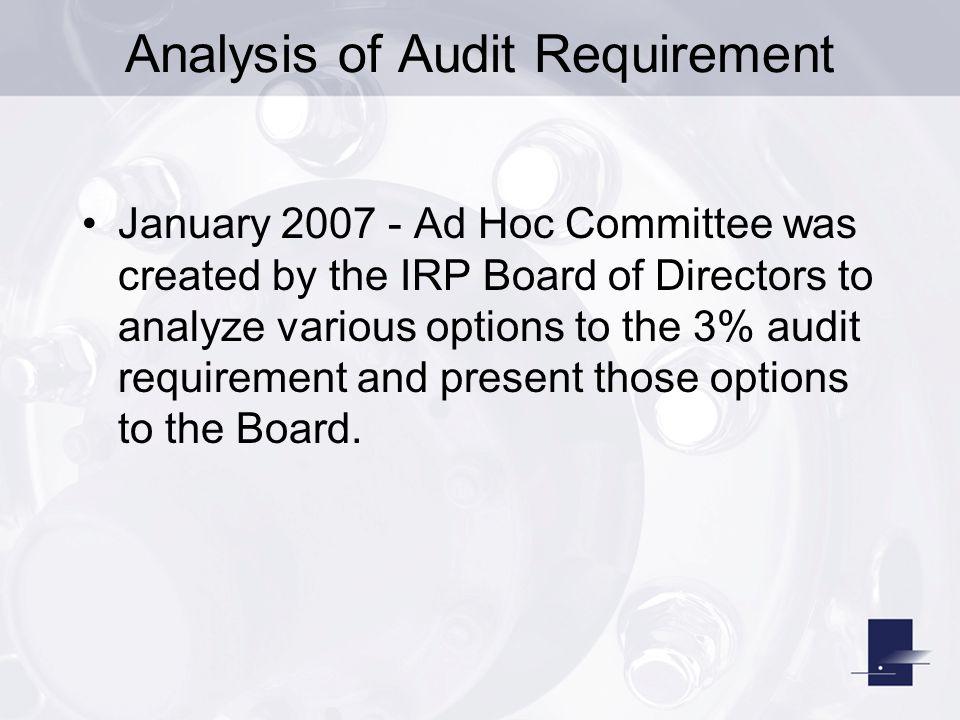 Analysis of Audit Process May 2007 – The IRP Board discussed the need to analyze the audit process to determine if the current 3% audit requirement is appropriate, or if there is a better formula for meeting audit requirements.