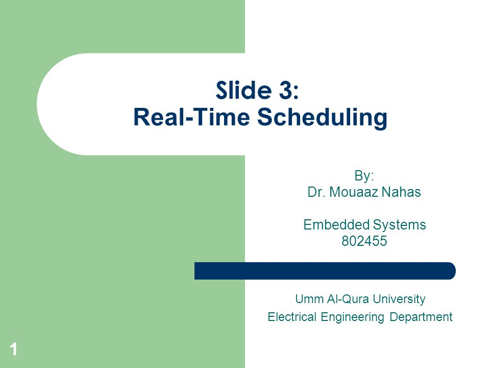 Slide 3: Real-Time Scheduling By: Dr. Mouaaz Nahas Embedded Systems 802455 Umm Al-Qura University Electrical Engineering Department 1