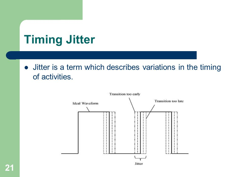 Timing Jitter Jitter is a term which describes variations in the timing of activities. 21
