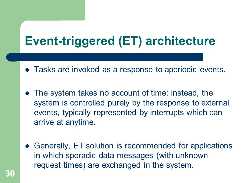 Event-triggered (ET) architecture Tasks are invoked as a response to aperiodic events. The system takes no account of time: instead, the system is con