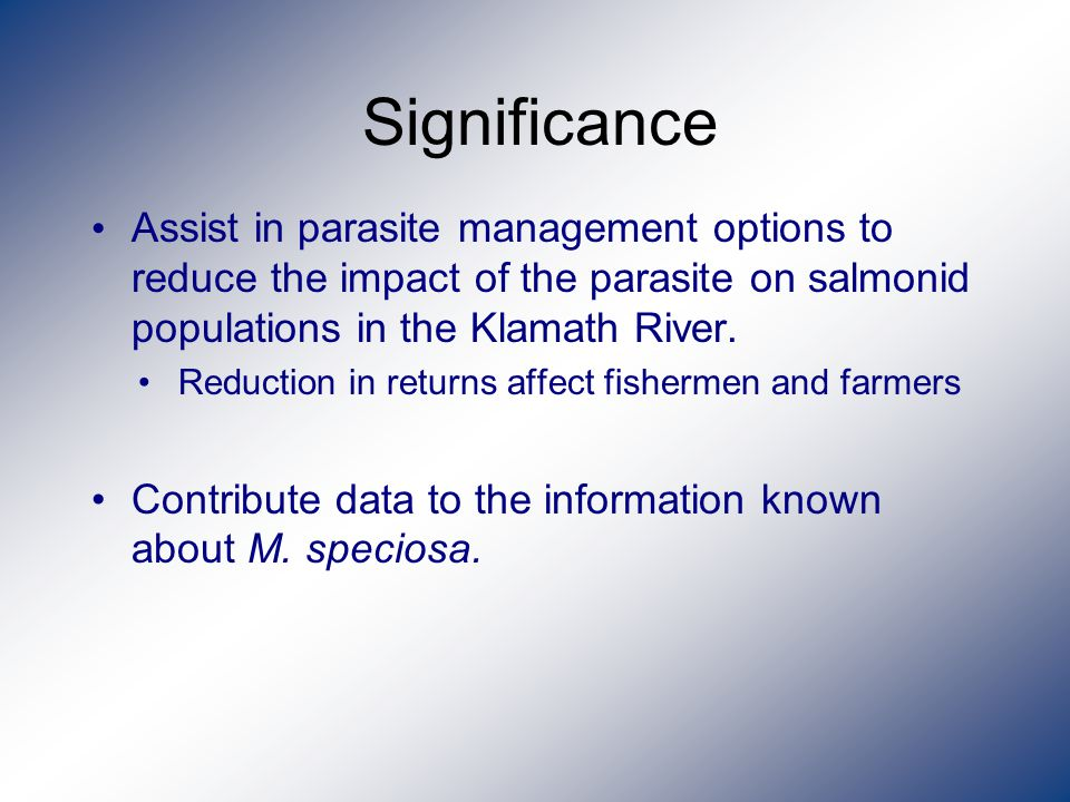 Significance Assist in parasite management options to reduce the impact of the parasite on salmonid populations in the Klamath River.