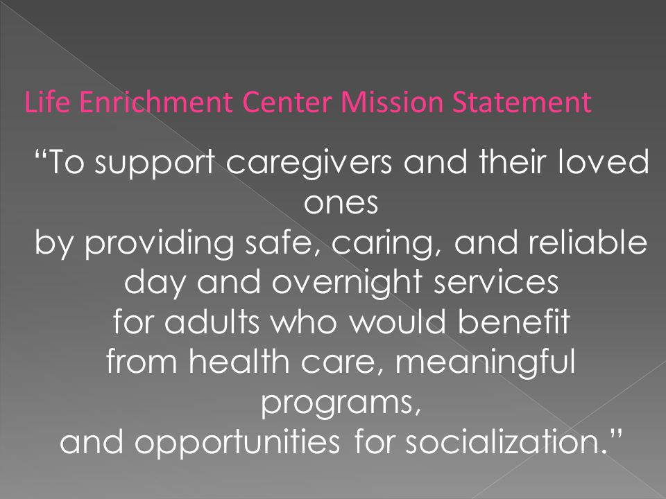 Life Enrichment Center Mission Statement To support caregivers and their loved ones by providing safe, caring, and reliable day and overnight services for adults who would benefit from health care, meaningful programs, and opportunities for socialization.