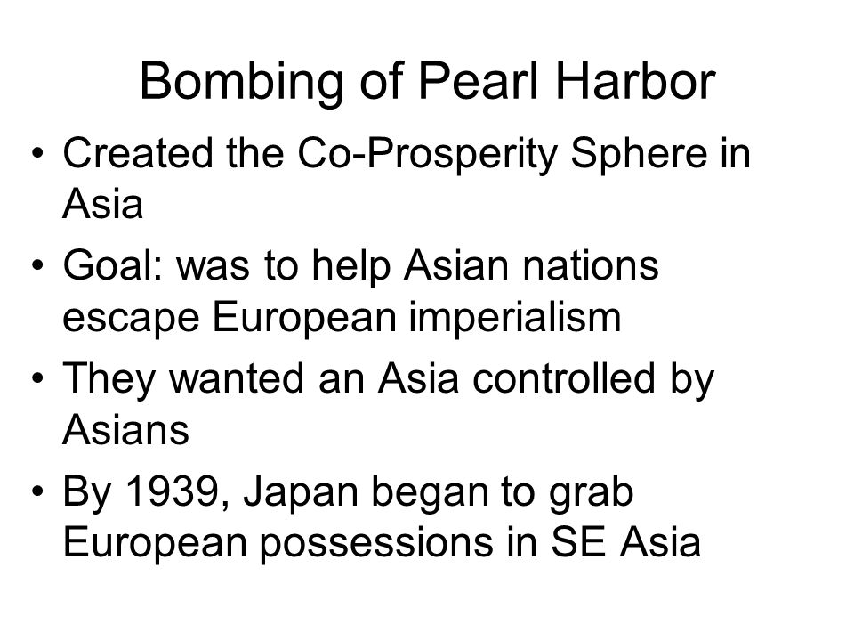 Bombing of Pearl Harbor Created the Co-Prosperity Sphere in Asia Goal: was to help Asian nations escape European imperialism They wanted an Asia controlled by Asians By 1939, Japan began to grab European possessions in SE Asia