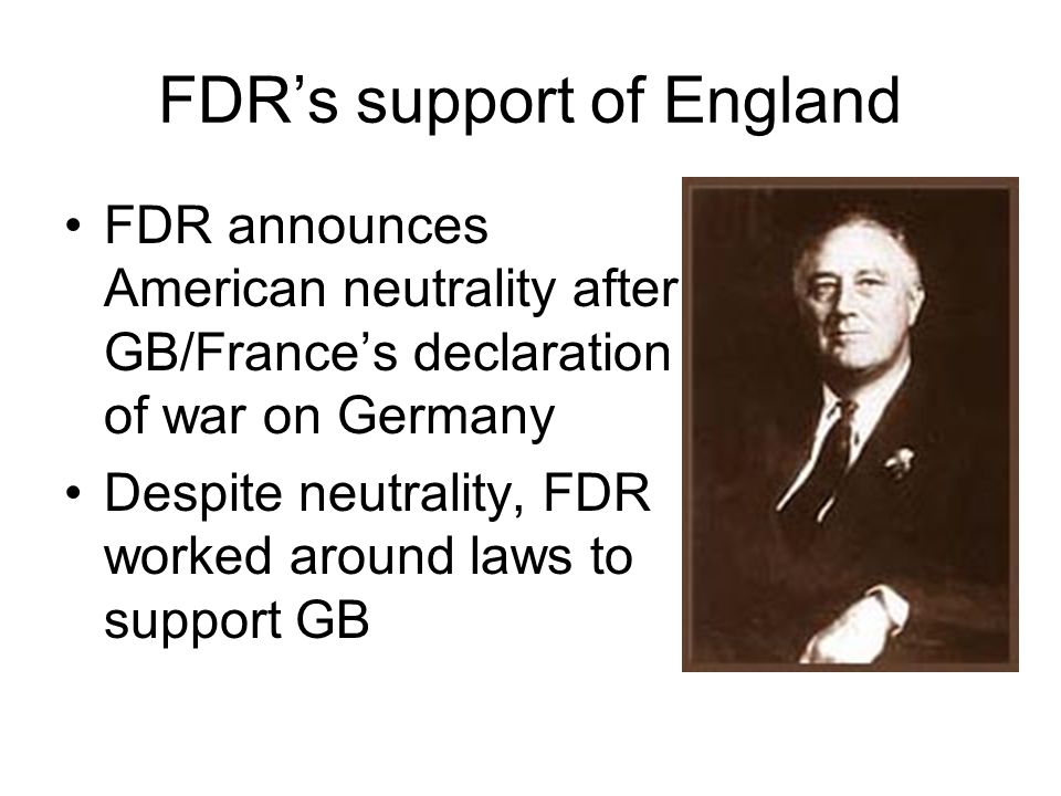 FDR's support of England FDR announces American neutrality after GB/France's declaration of war on Germany Despite neutrality, FDR worked around laws to support GB