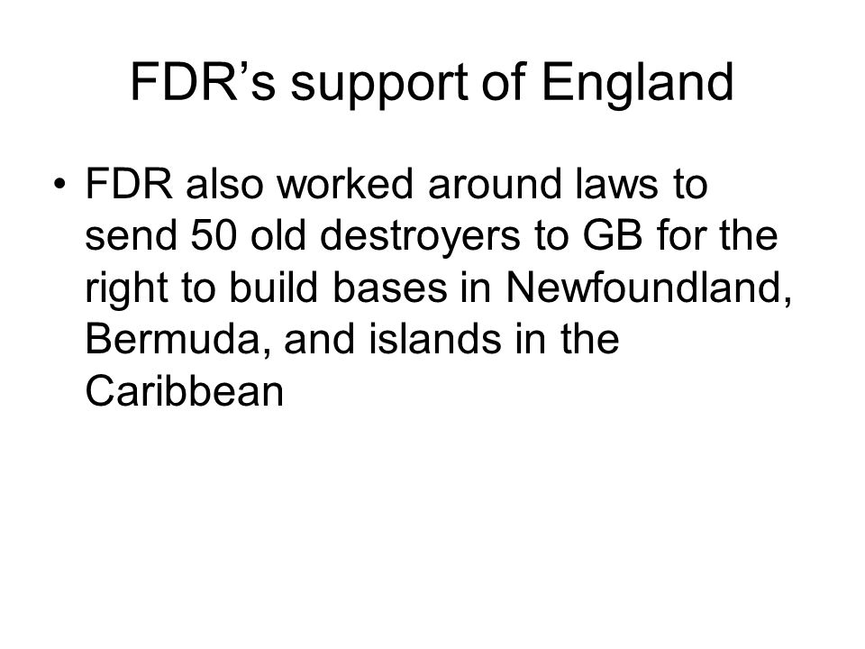 FDR's support of England FDR also worked around laws to send 50 old destroyers to GB for the right to build bases in Newfoundland, Bermuda, and islands in the Caribbean