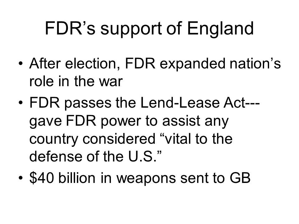 FDR's support of England After election, FDR expanded nation's role in the war FDR passes the Lend-Lease Act--- gave FDR power to assist any country considered vital to the defense of the U.S. $40 billion in weapons sent to GB