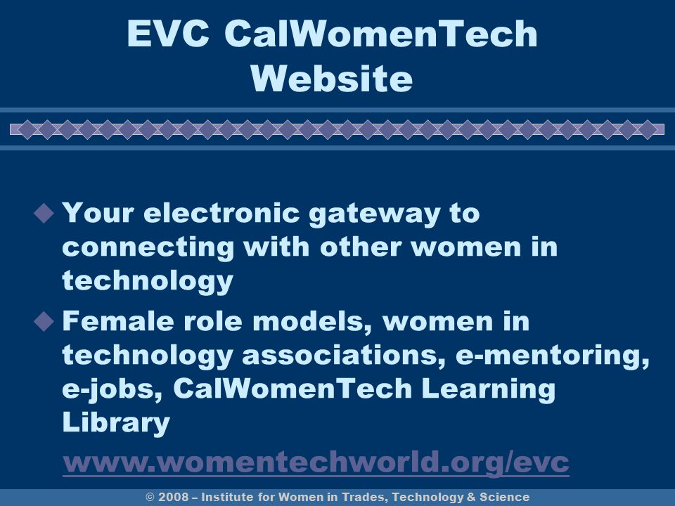 EVC CalWomenTech Website  Your electronic gateway to connecting with other women in technology  Female role models, women in technology associations, e-mentoring, e-jobs, CalWomenTech Learning Library © 2008 – Institute for Women in Trades, Technology & Science www.womentechworld.org/evc
