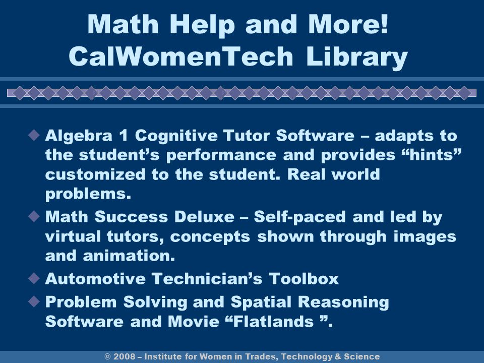 CalWomen Tech Library and Tutoring Contacts Mary Wong-Kauzlarich Math and Science Tutoring Labs (408) 274-7900 x6434 mary.wong-kauzlarich@evc.edu William Nguyen, Coordinator Tutoring Center Room LE-200 (408) 274-7900 © 2008 – Institute for Women in Trades, Technology & Science Both female and male students can use these resources.