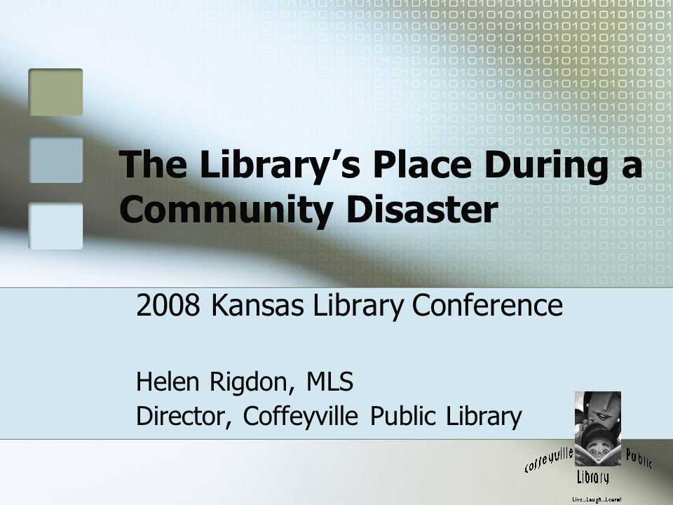 The Library's Place During a Community Disaster 2008 Kansas Library Conference Helen Rigdon, MLS Director, Coffeyville Public Library