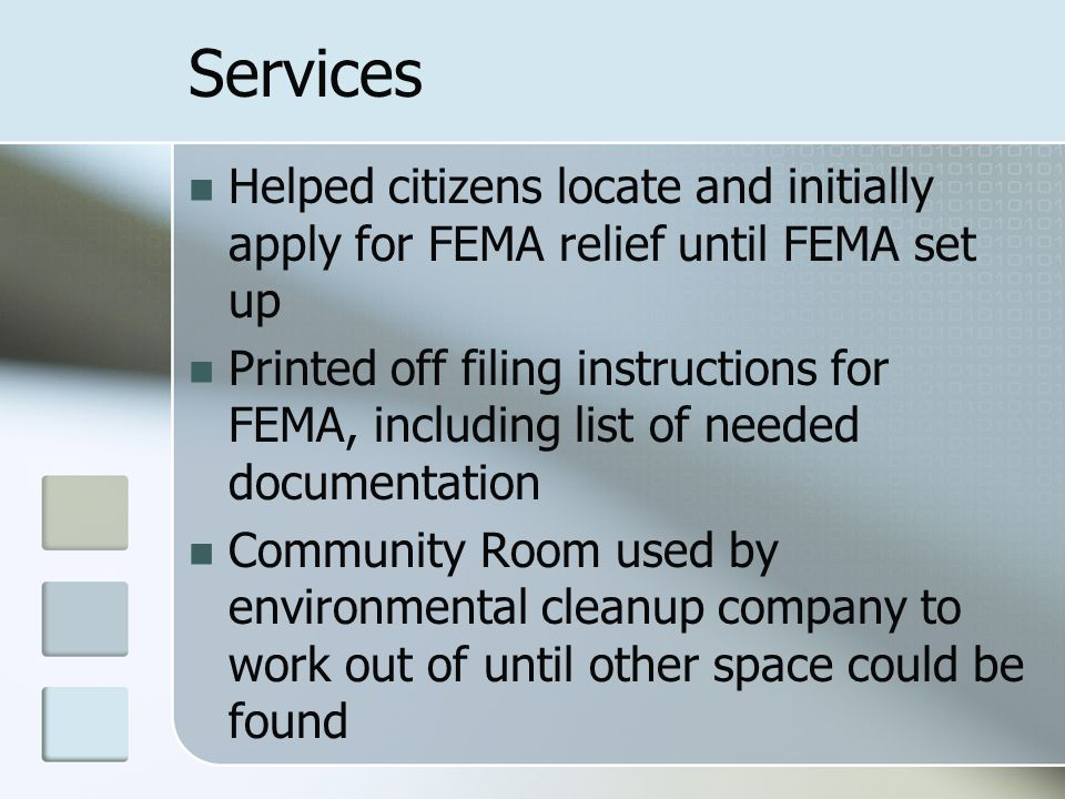 Services Helped citizens locate and initially apply for FEMA relief until FEMA set up Printed off filing instructions for FEMA, including list of need