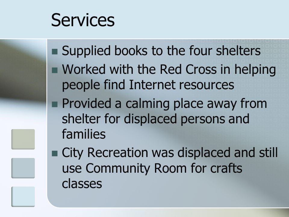 Services Supplied books to the four shelters Worked with the Red Cross in helping people find Internet resources Provided a calming place away from sh